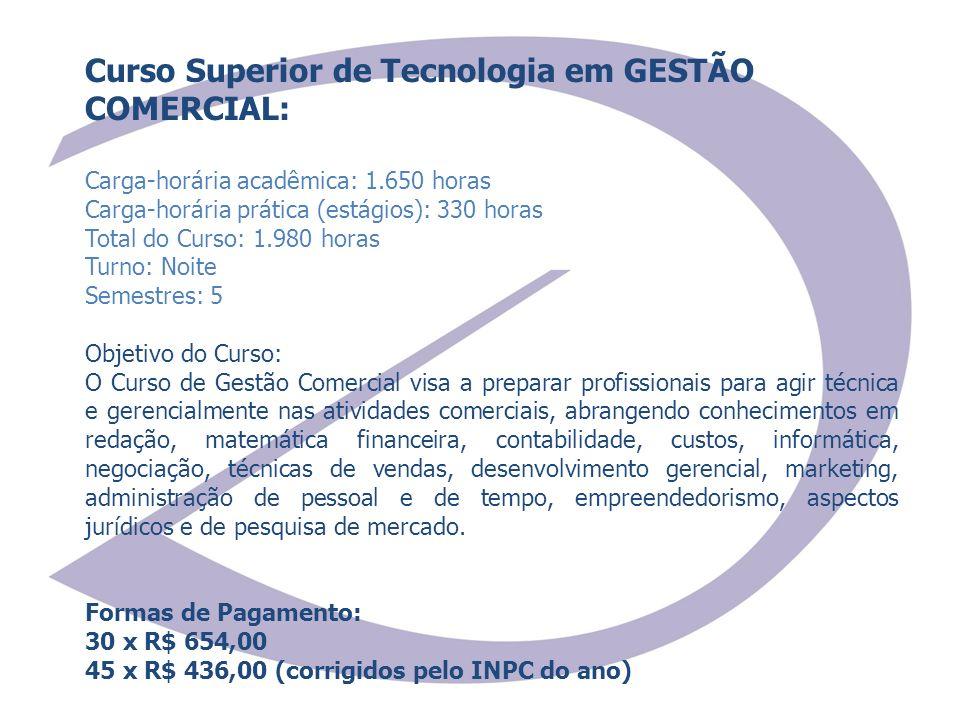 Curso Superior de Tecnologia em GESTÃO COMERCIAL: Carga-horária acadêmica: 1.650 horas Carga-horária prática (estágios): 330 horas Total do Curso: 1.9