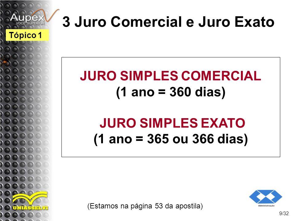 (Estamos na página 53 da apostila) 9/32 Tópico 1 3 Juro Comercial e Juro Exato JURO SIMPLES COMERCIAL (1 ano = 360 dias) JURO SIMPLES EXATO (1 ano = 3