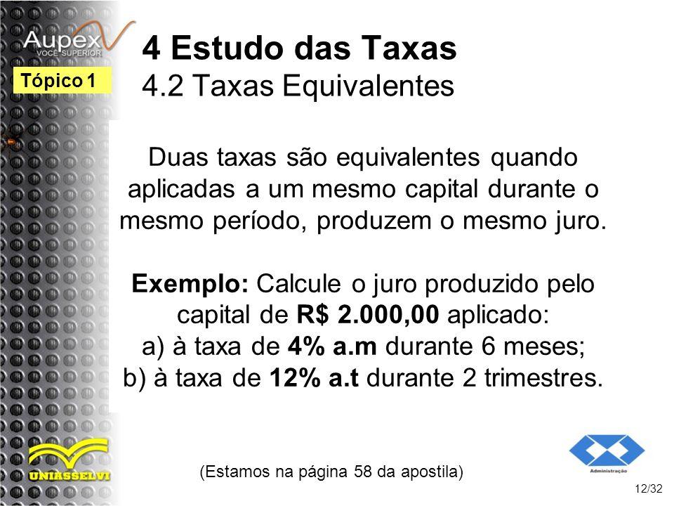 (Estamos na página 58 da apostila) 12/32 Tópico 1 4 Estudo das Taxas 4.2 Taxas Equivalentes Duas taxas são equivalentes quando aplicadas a um mesmo ca