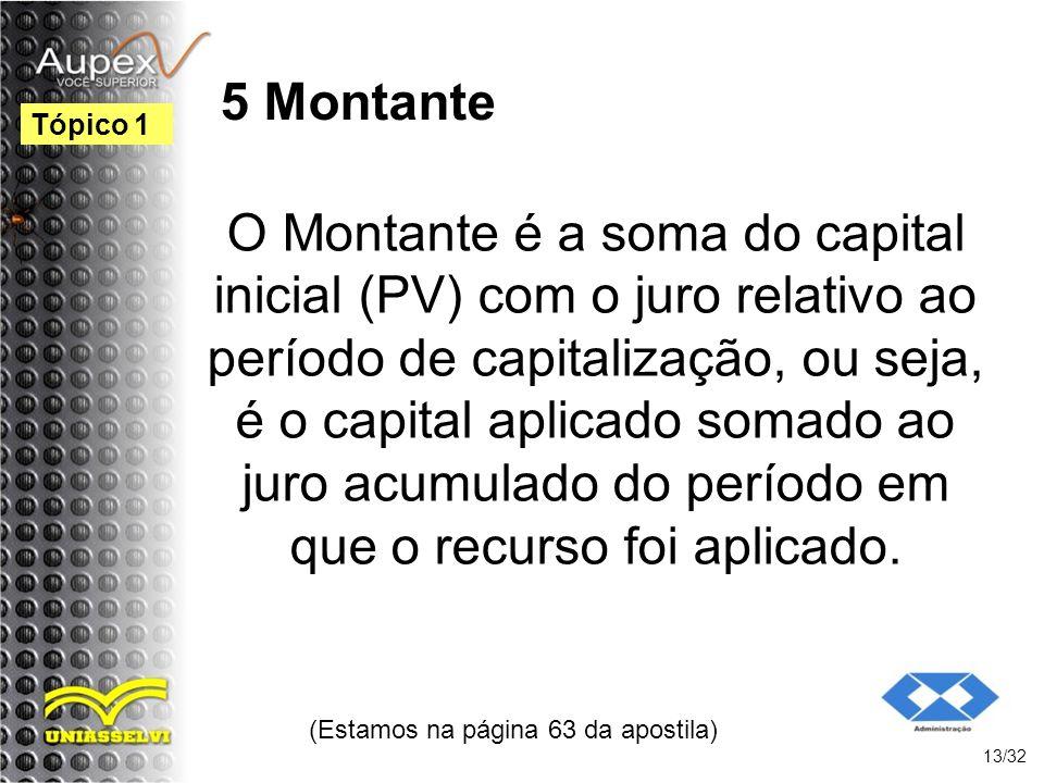 (Estamos na página 63 da apostila) 13/32 Tópico 1 5 Montante O Montante é a soma do capital inicial (PV) com o juro relativo ao período de capitalizaç