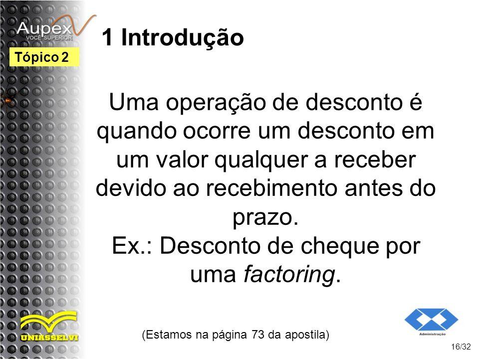 1 Introdução Uma operação de desconto é quando ocorre um desconto em um valor qualquer a receber devido ao recebimento antes do prazo. Ex.: Desconto d