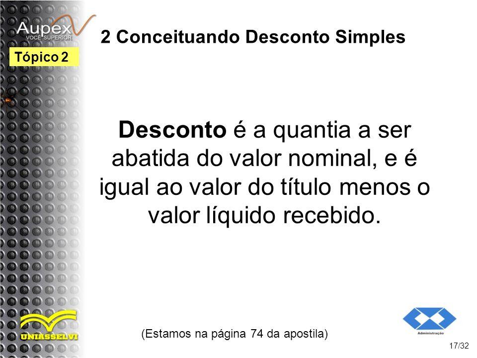 2 Conceituando Desconto Simples Desconto é a quantia a ser abatida do valor nominal, e é igual ao valor do título menos o valor líquido recebido. (Est