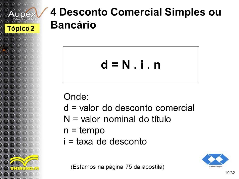 4 Desconto Comercial Simples ou Bancário d = N. i. n (Estamos na página 75 da apostila) 19/32 Tópico 2 Onde: d = valor do desconto comercial N = valor