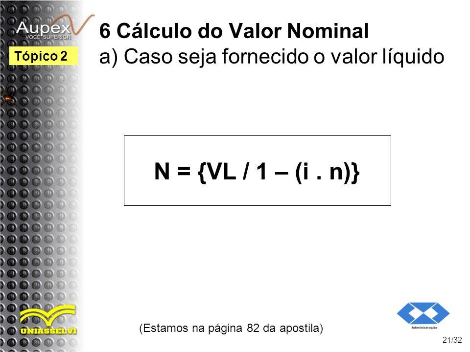 6 Cálculo do Valor Nominal a) Caso seja fornecido o valor líquido N = {VL / 1 – (i. n)} (Estamos na página 82 da apostila) 21/32 Tópico 2