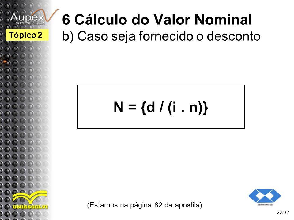 6 Cálculo do Valor Nominal b) Caso seja fornecido o desconto N = {d / (i. n)} (Estamos na página 82 da apostila) 22/32 Tópico 2