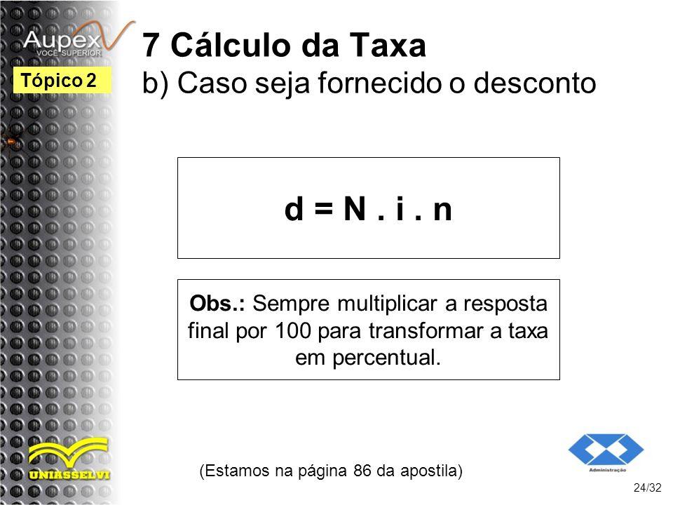 7 Cálculo da Taxa b) Caso seja fornecido o desconto d = N. i. n (Estamos na página 86 da apostila) 24/32 Tópico 2 Obs.: Sempre multiplicar a resposta