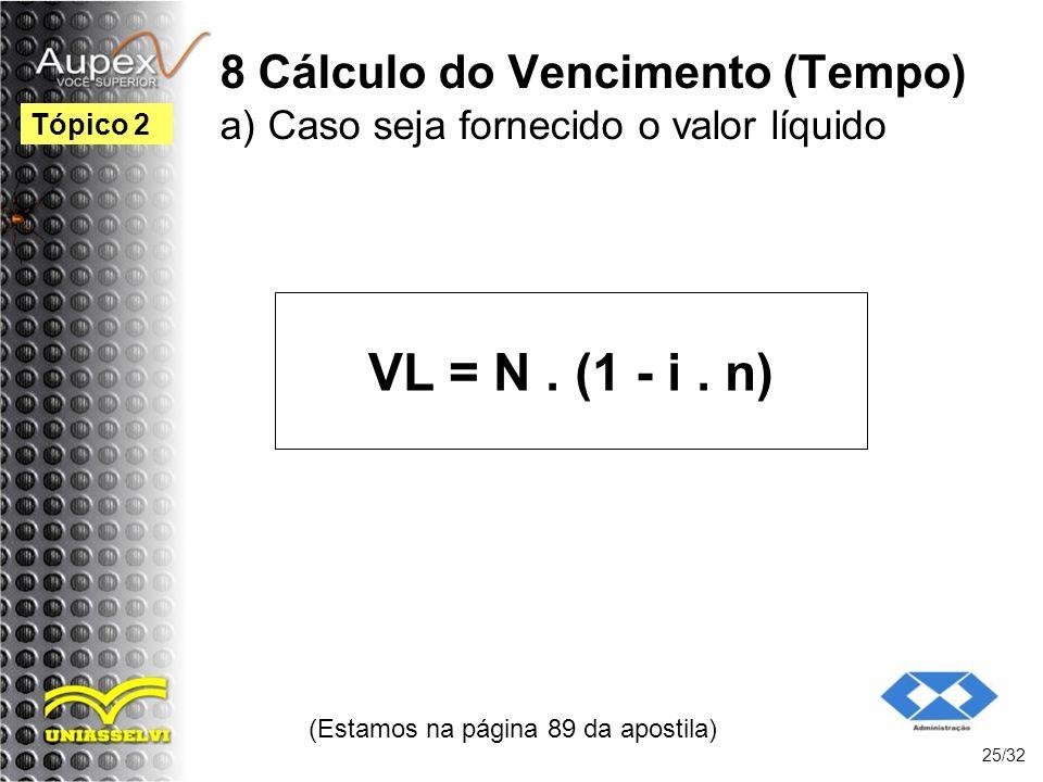 8 Cálculo do Vencimento (Tempo) a) Caso seja fornecido o valor líquido VL = N. (1 - i. n) (Estamos na página 89 da apostila) 25/32 Tópico 2