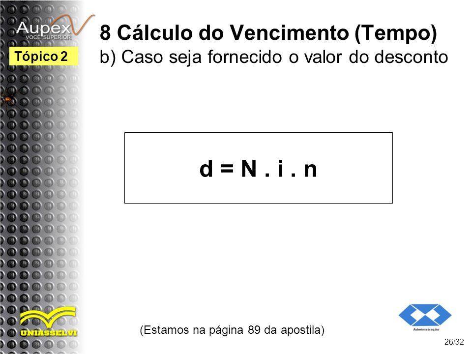 8 Cálculo do Vencimento (Tempo) b) Caso seja fornecido o valor do desconto d = N. i. n (Estamos na página 89 da apostila) 26/32 Tópico 2