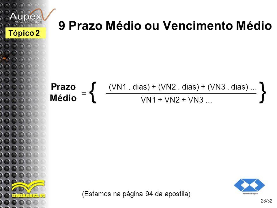 9 Prazo Médio ou Vencimento Médio (Estamos na página 94 da apostila) 28/32 Tópico 2 Prazo Médio = { (VN1. dias) + (VN2. dias) + (VN3. dias)... VN1 + V