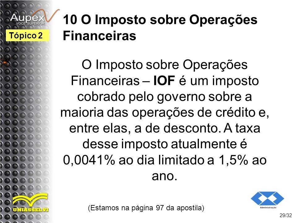 10 O Imposto sobre Operações Financeiras (Estamos na página 97 da apostila) 29/32 Tópico 2 O Imposto sobre Operações Financeiras – IOF é um imposto co