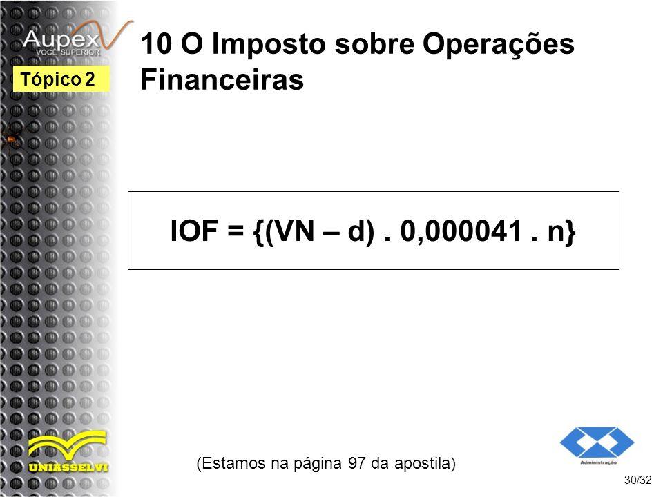 10 O Imposto sobre Operações Financeiras (Estamos na página 97 da apostila) 30/32 Tópico 2 IOF = {(VN – d). 0,000041. n}