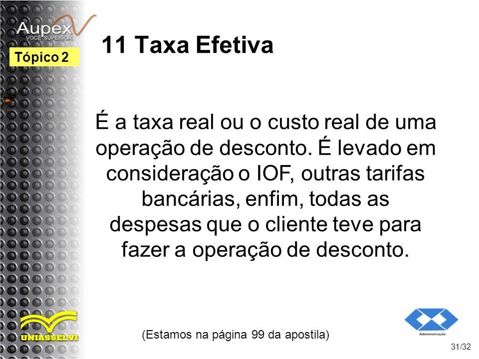 11 Taxa Efetiva (Estamos na página 99 da apostila) 31/32 Tópico 2 É a taxa real ou o custo real de uma operação de desconto. É levado em consideração