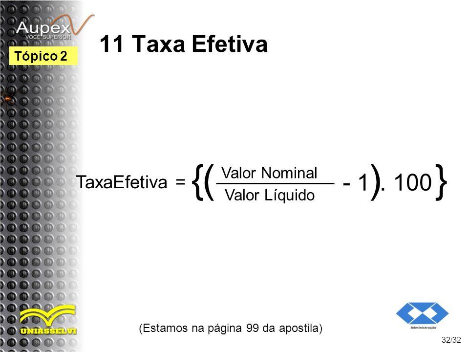11 Taxa Efetiva (Estamos na página 99 da apostila) 32/32 Tópico 2 TaxaEfetiva = { Valor Nominal ( Valor Líquido ) - 1. 100 }