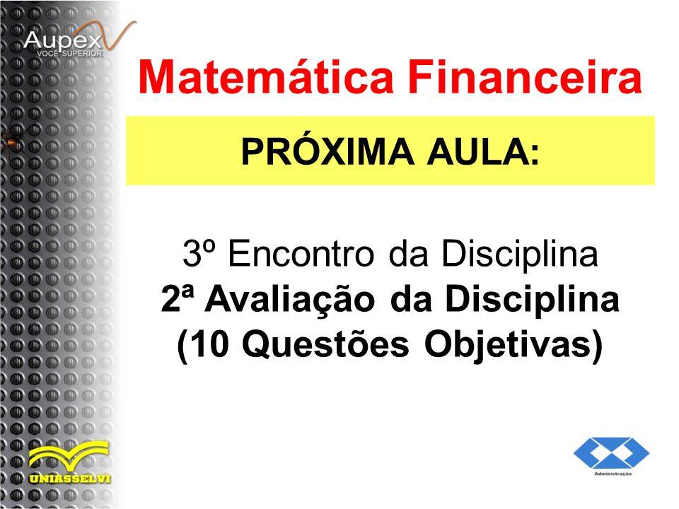 PRÓXIMA AULA: Matemática Financeira 3º Encontro da Disciplina 2ª Avaliação da Disciplina (10 Questões Objetivas)