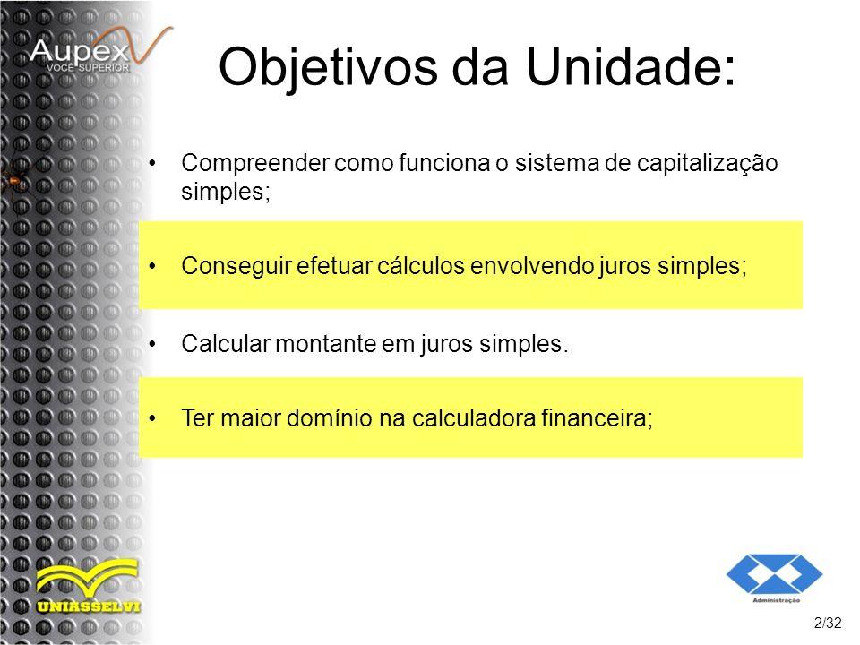 Objetivos da Unidade: Compreender como funciona o sistema de capitalização simples; 2/32 Conseguir efetuar cálculos envolvendo juros simples; Calcular