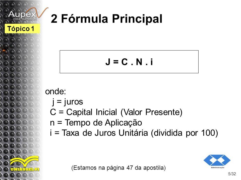 2 Fórmula Principal J = C. N. i (Estamos na página 47 da apostila) 5/32 Tópico 1 onde: j = juros C = Capital Inicial (Valor Presente) n = Tempo de Apl