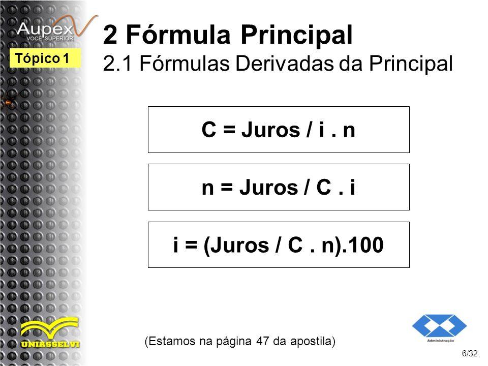 C = Juros / i. n (Estamos na página 47 da apostila) 6/32 Tópico 1 2 Fórmula Principal 2.1 Fórmulas Derivadas da Principal n = Juros / C. i i = (Juros