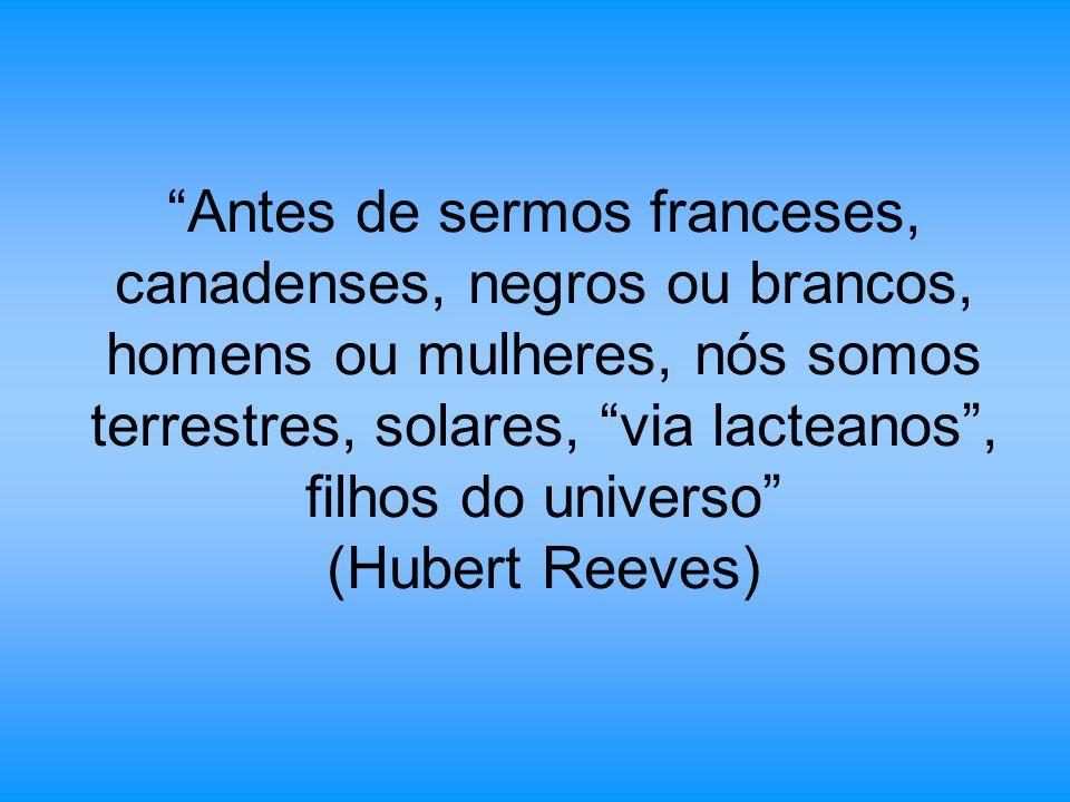 Antes de sermos franceses, canadenses, negros ou brancos, homens ou mulheres, nós somos terrestres, solares, via lacteanos, filhos do universo (Hubert Reeves)