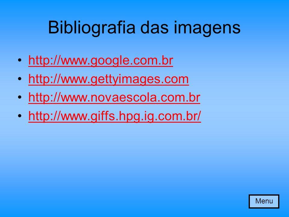 Bibliografia das imagens http://www.google.com.br http://www.gettyimages.com http://www.novaescola.com.br http://www.giffs.hpg.ig.com.br/ Menu