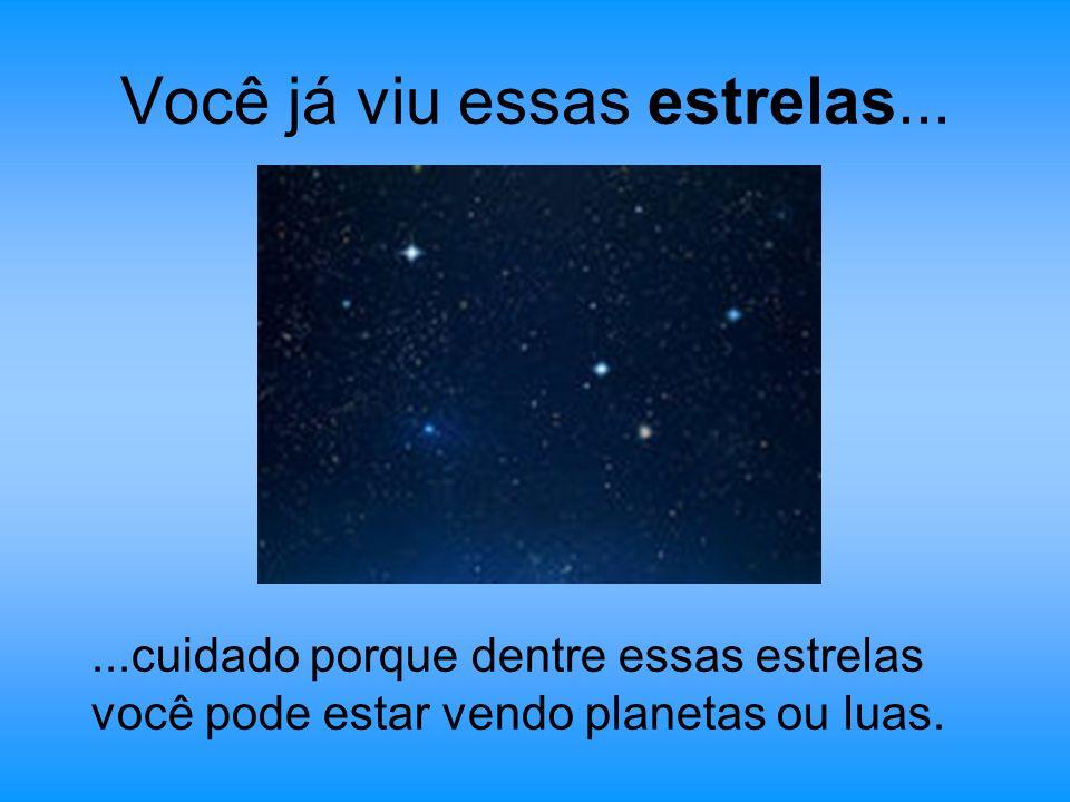 Você já viu essas estrelas......cuidado porque dentre essas estrelas você pode estar vendo planetas ou luas.