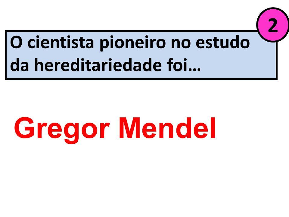 O cientista pioneiro no estudo da hereditariedade foi… 2 Gregor Mendel
