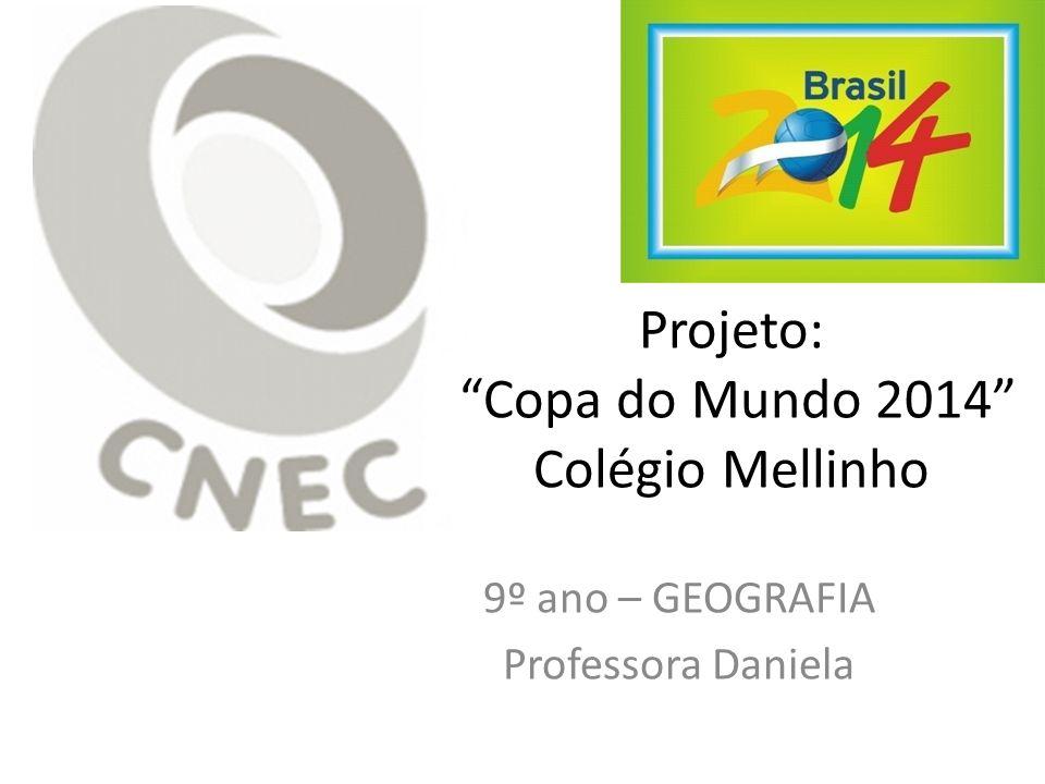 Projeto: Copa do Mundo 2014 Colégio Mellinho 9º ano – GEOGRAFIA Professora Daniela