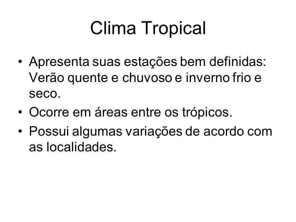 Clima Tropical Apresenta suas estações bem definidas: Verão quente e chuvoso e inverno frio e seco. Ocorre em áreas entre os trópicos. Possui algumas