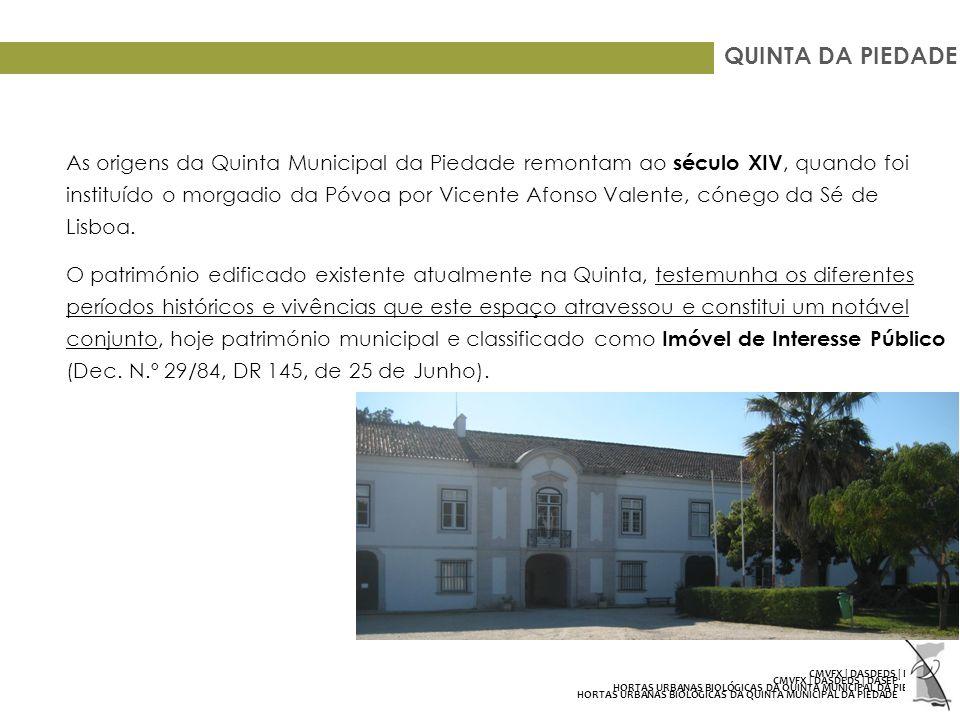 QUINTA DA PIEDADE As origens da Quinta Municipal da Piedade remontam ao século XIV, quando foi instituído o morgadio da Póvoa por Vicente Afonso Valente, cónego da Sé de Lisboa.