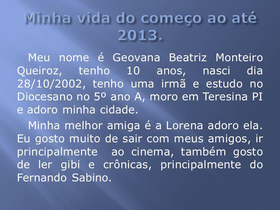 Meu nome é Geovana Beatriz Monteiro Queiroz, tenho 10 anos, nasci dia 28/10/2002, tenho uma irmã e estudo no Diocesano no 5º ano A, moro em Teresina P