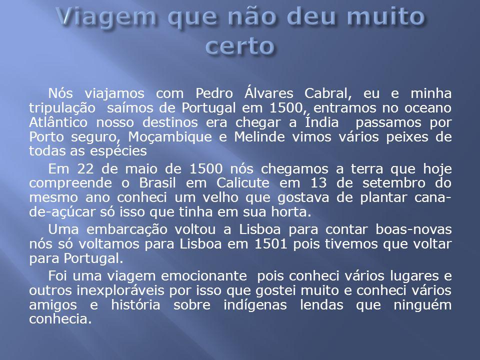 Nós viajamos com Pedro Álvares Cabral, eu e minha tripulação saímos de Portugal em 1500, entramos no oceano Atlântico nosso destinos era chegar a Índi