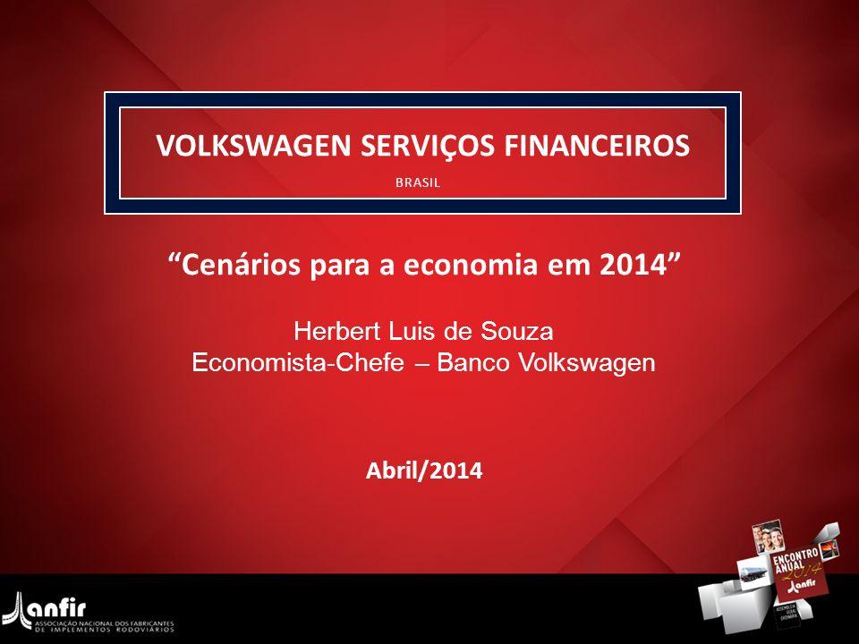 VOLKSWAGEN SERVIÇOS FINANCEIROS BRASIL Herbert Luis de Souza Economista-Chefe – Banco Volkswagen Cenários para a economia em 2014 Abril/2014