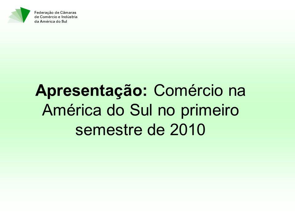 Apresentação: Comércio na América do Sul no primeiro semestre de 2010 Federação de Câmaras de Comércio e Indústria da América do Sul