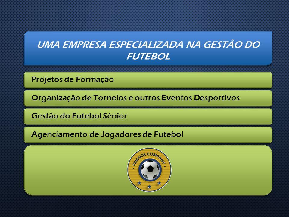UMA EMPRESA ESPECIALIZADA NA GESTÃO DO FUTEBOL Projetos de FormaçãoOrganização de Torneios e outros Eventos DesportivosGestão do Futebol Sénior Agenci