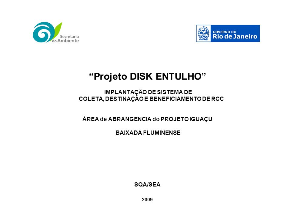 Projeto DISK ENTULHO IMPLANTAÇÃO DE SISTEMA DE COLETA, DESTINAÇÃO E BENEFICIAMENTO DE RCC ÁREA de ABRANGENCIA do PROJETO IGUAÇU BAIXADA FLUMINENSE SQA/SEA 2009
