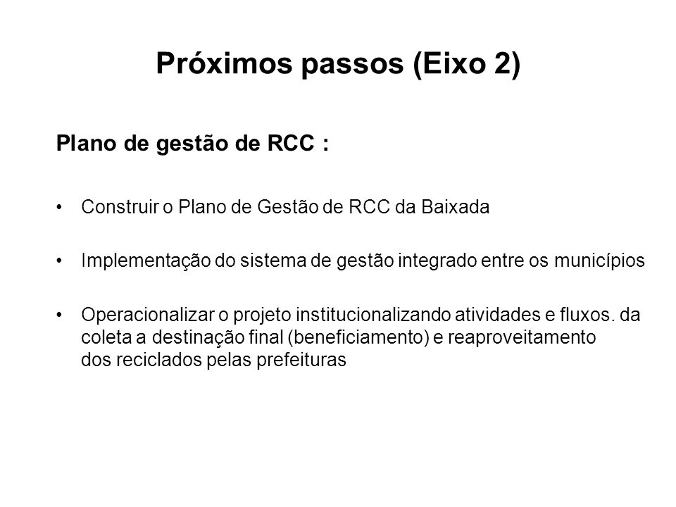 Próximos passos (Eixo 2) Plano de gestão de RCC : Construir o Plano de Gestão de RCC da Baixada Implementação do sistema de gestão integrado entre os municípios Operacionalizar o projeto institucionalizando atividades e fluxos.