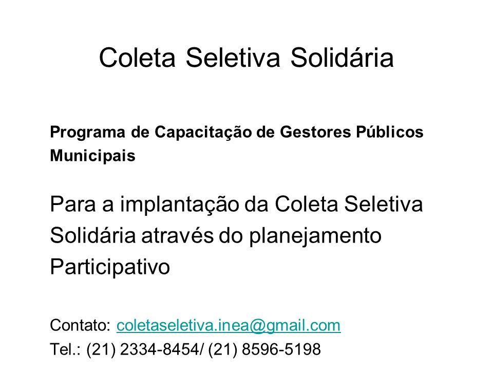Coleta Seletiva Solidária Programa de Capacitação de Gestores Públicos Municipais Para a implantação da Coleta Seletiva Solidária através do planejamento Participativo Contato: coletaseletiva.inea@gmail.comcoletaseletiva.inea@gmail.com Tel.: (21) 2334-8454/ (21) 8596-5198