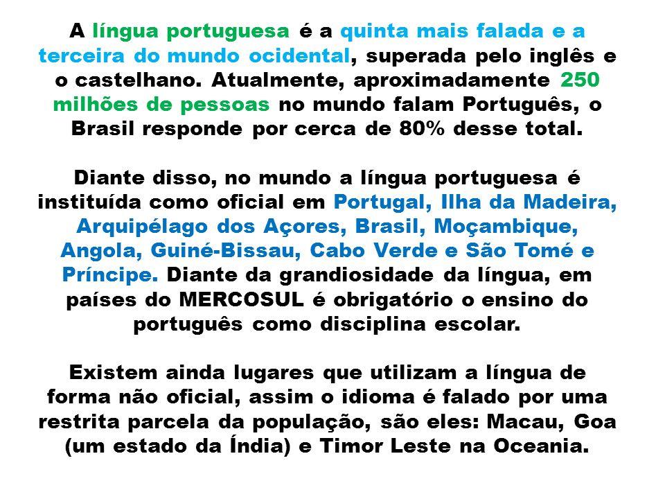 A língua portuguesa é a quinta mais falada e a terceira do mundo ocidental, superada pelo inglês e o castelhano. Atualmente, aproximadamente 250 milhõ
