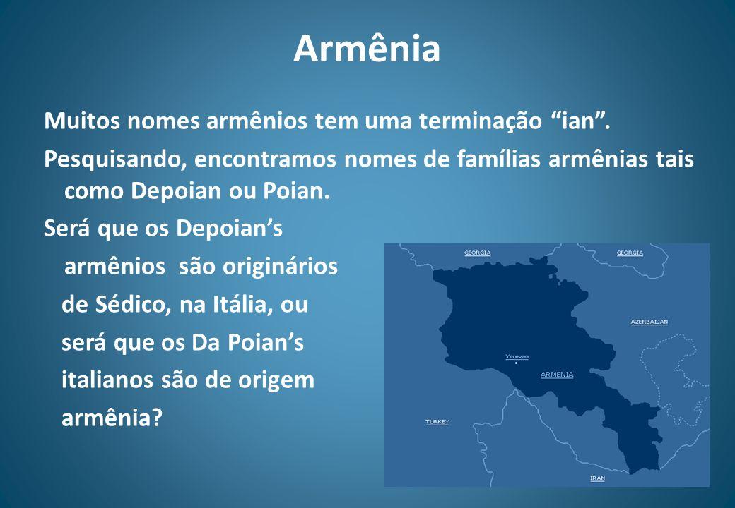 Armênia Muitos nomes armênios tem uma terminação ian. Pesquisando, encontramos nomes de famílias armênias tais como Depoian ou Poian. Será que os Depo