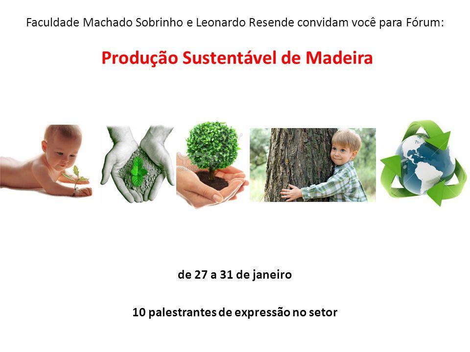 Faculdade Machado Sobrinho e Leonardo Resende convidam você para Fórum: Produção Sustentável de Madeira de 27 a 31 de janeiro 10 palestrantes de expre