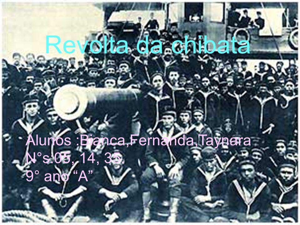 Revolta da chibata Alunos :Bianca,Fernanda,Taynara N°s:05, 14, 35. 9° ano A