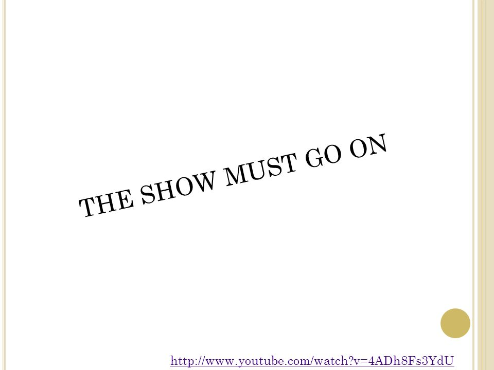 THE SHOW MUST GO ON http://www.youtube.com/watch v=4ADh8Fs3YdU