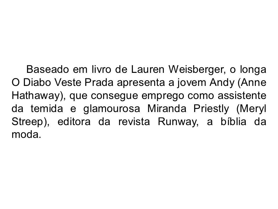 Baseado em livro de Lauren Weisberger, o longa O Diabo Veste Prada apresenta a jovem Andy (Anne Hathaway), que consegue emprego como assistente da tem
