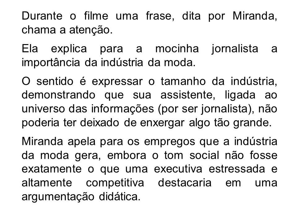 Durante o filme uma frase, dita por Miranda, chama a atenção. Ela explica para a mocinha jornalista a importância da indústria da moda. O sentido é ex