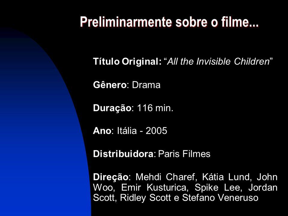 Preliminarmente sobre o filme... Título Original: All the Invisible Children Gênero: Drama Duração: 116 min. Ano: Itália - 2005 Distribuidora: Paris F