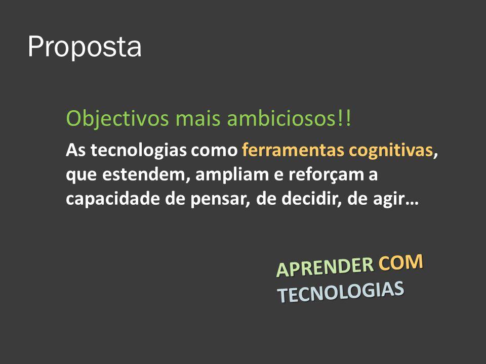 Proposta Objectivos mais ambiciosos!! As tecnologias como ferramentas cognitivas, que estendem, ampliam e reforçam a capacidade de pensar, de decidir,