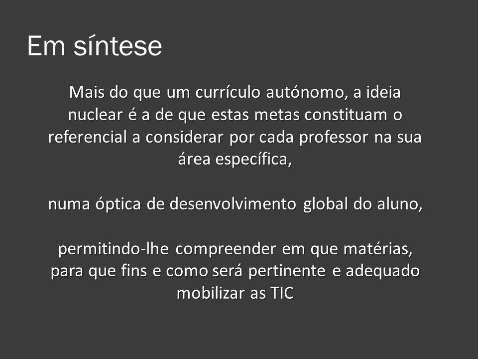 Em síntese Mais do que um currículo autónomo, a ideia nuclear é a de que estas metas constituam o referencial a considerar por cada professor na sua á
