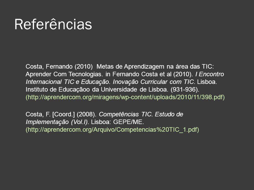 Referências Costa, Fernando (2010) Metas de Aprendizagem na área das TIC: Aprender Com Tecnologias. in Fernando Costa et al (2010). I Encontro Interna