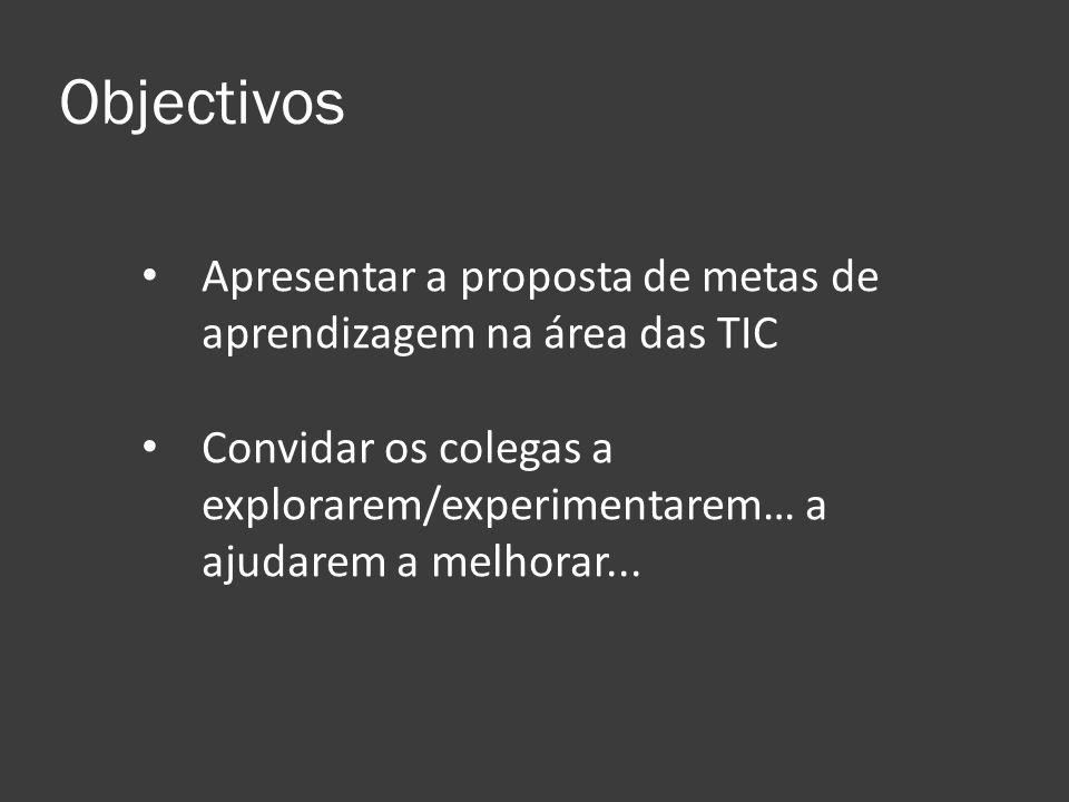 Objectivos Apresentar a proposta de metas de aprendizagem na área das TIC Convidar os colegas a explorarem/experimentarem… a ajudarem a melhorar...