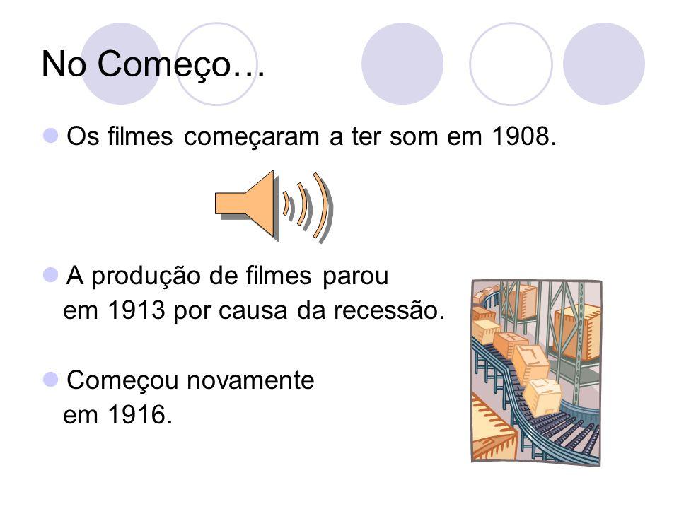 No Começo… Os filmes começaram a ter som em 1908. A produção de filmes parou em 1913 por causa da recessão. Começou novamente em 1916.