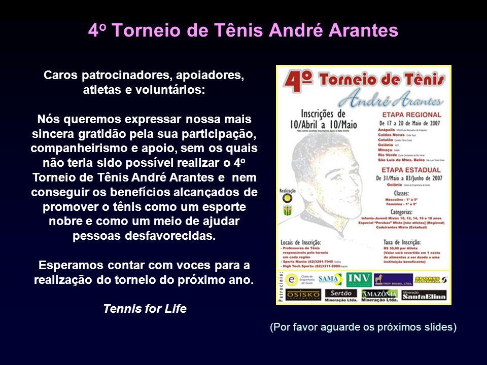 4 o Torneio de Tênis André Arantes Caros patrocinadores, apoiadores, atletas e voluntários: Nós queremos expressar nossa mais sincera gratidão pela sua participação, companheirismo e apoio, sem os quais não teria sido possível realizar o 4 o Torneio de Tênis André Arantes e nem conseguir os benefícios alcançados de promover o tênis como um esporte nobre e como um meio de ajudar pessoas desfavorecidas.